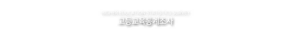 HIGHER EDUCATION STATISTICS SURVEY | 고등교육통계조사